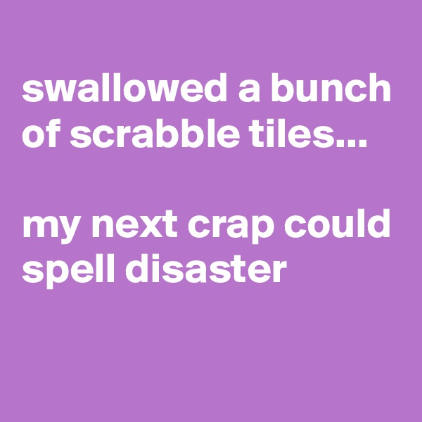 swallowed a bunch of scrabble tiles...  my next crap could spell disaster