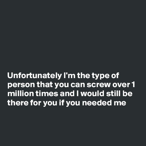 Unfortunately I'm the type of person that you can screw over 1 million times and I would still be there for you if you needed me