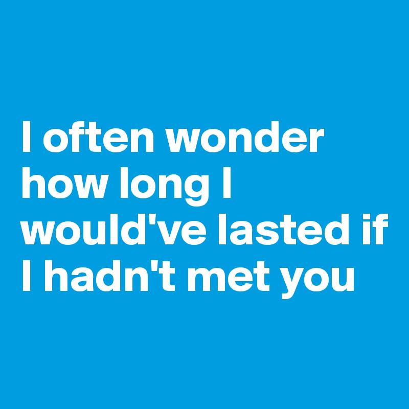 I often wonder how long I would've lasted if I hadn't met you