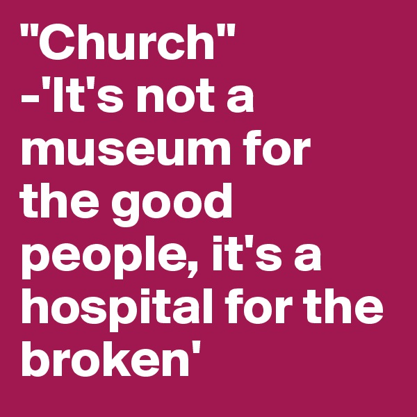 """""""Church""""  -'It's not a museum for the good people, it's a hospital for the broken'"""