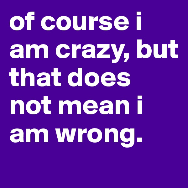 of course i am crazy, but that does not mean i am wrong.