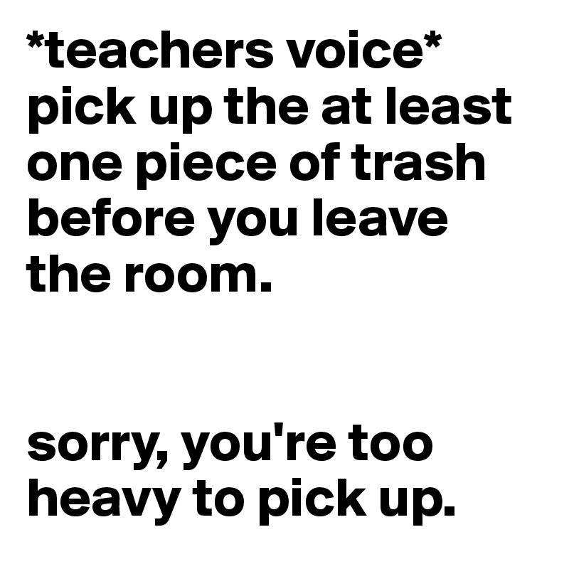 *teachers voice* pick up the at least one piece of trash before you leave the room.    sorry, you're too heavy to pick up.