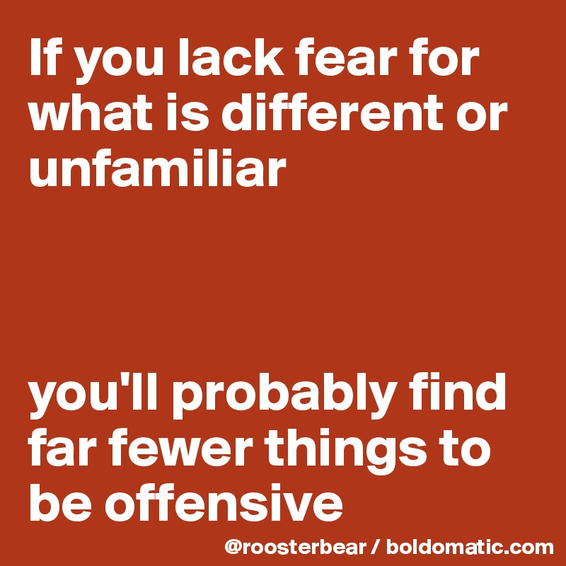 If you lack fear for what is different or unfamiliar    you'll probably find far fewer things to be offensive