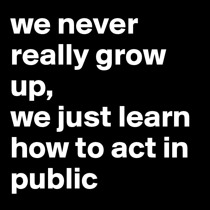 we never really grow up, we just learn how to act in public