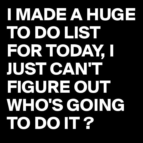 I MADE A HUGE TO DO LIST FOR TODAY, I JUST CAN'T FIGURE OUT WHO'S GOING TO DO IT ?