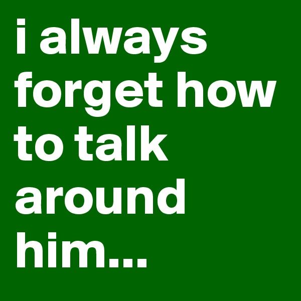 i always forget how to talk around him...