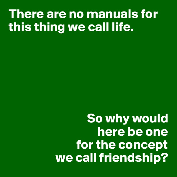 There are no manuals for this thing we call life.                                     So why would                                    here be one                           for the concept                   we call friendship?