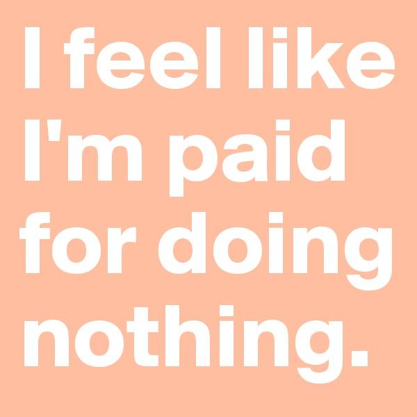 I feel like I'm paid for doing nothing.