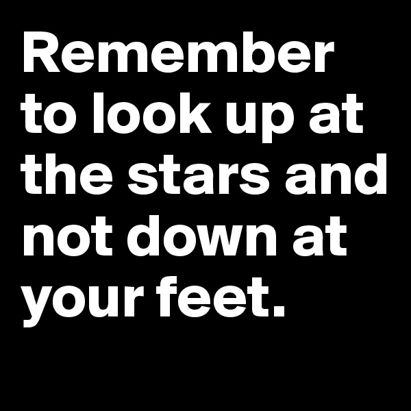 Remember to look up at the stars and not down at your feet.