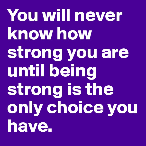 You will never know how strong you are until being strong is the only choice you have.