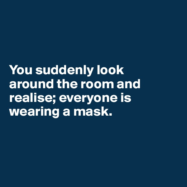 You suddenly look  around the room and realise; everyone is wearing a mask.