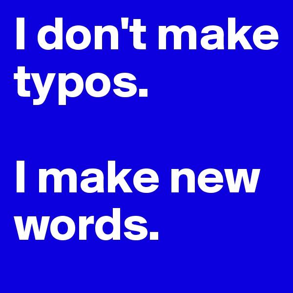 I don't make typos.   I make new words.