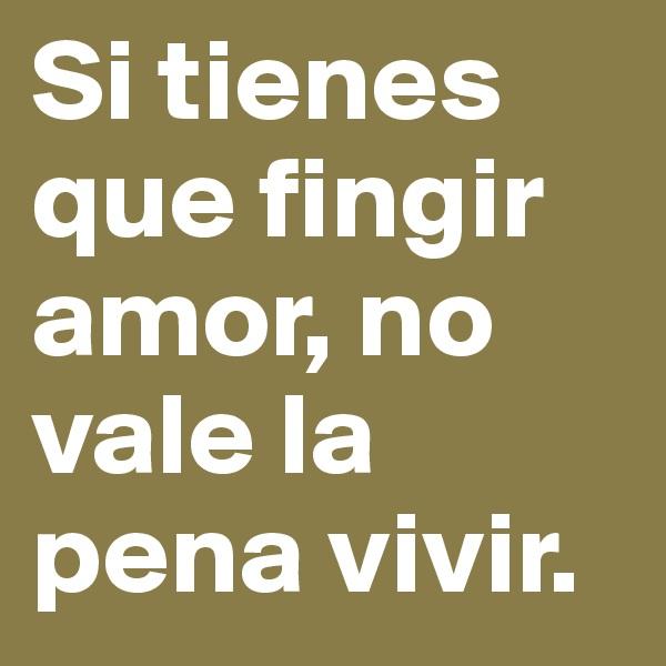 Si tienes que fingir amor, no vale la pena vivir.
