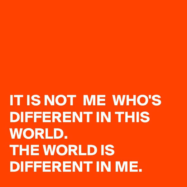IT IS NOT  ME  WHO'S DIFFERENT IN THIS WORLD.  THE WORLD IS DIFFERENT IN ME.