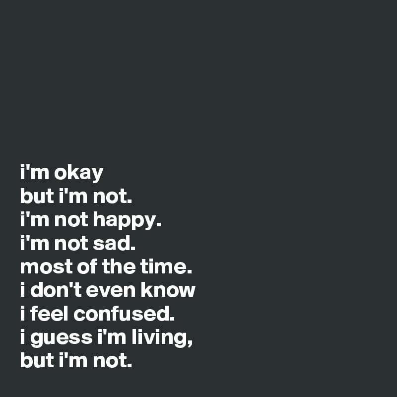 i'm okay but i'm not. i'm not happy. i'm not sad. most of the time. i don't even know i feel ...