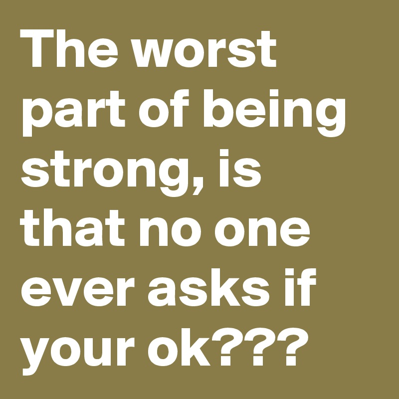 The Worst Part Of Being Strong Is That No One Ever Asks If Your Ok