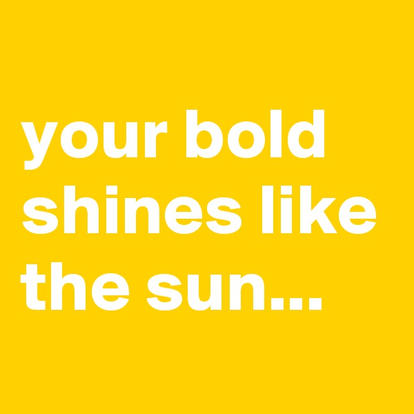your bold shines like the sun...