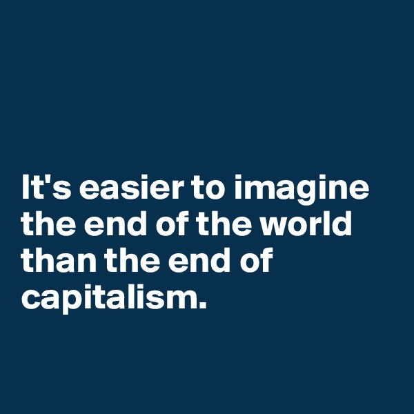 It's easier to imagine the end of the world than the end of capitalism.