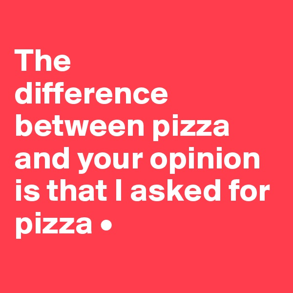 The difference between pizza and your opinion is that I asked for pizza •