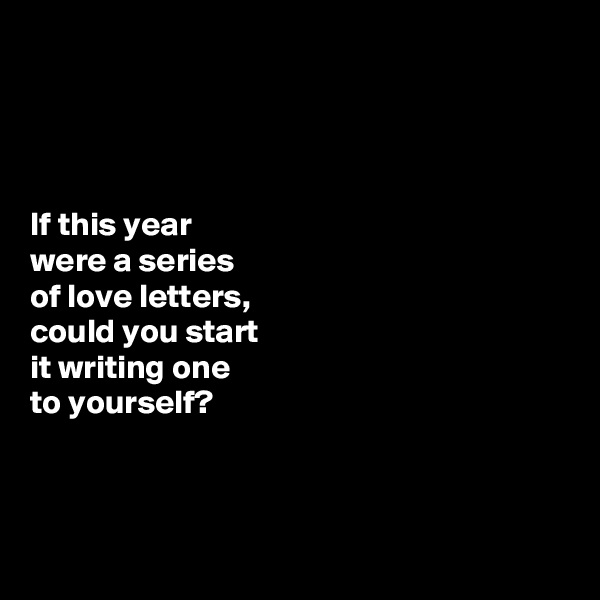 If this year  were a series  of love letters,  could you start  it writing one  to yourself?