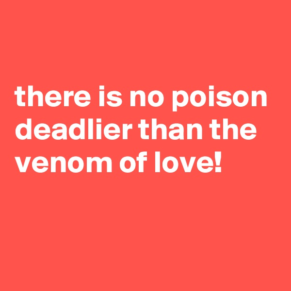 there is no poison deadlier than the venom of love!