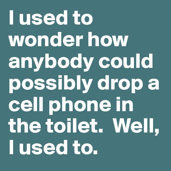 I used to wonder how anybody could possibly drop a cell phone in the toilet.  Well, I used to.