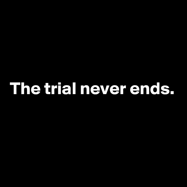 The trial never ends.