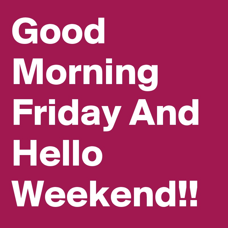 Good Morning Friday And Hello Weekend!!