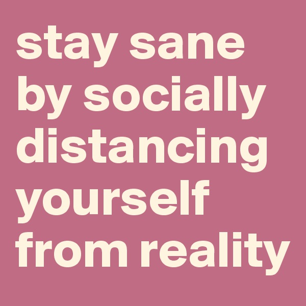 stay sane by socially distancing yourself from reality