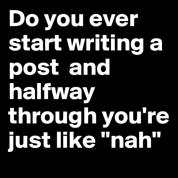 "Do you ever start writing a post  and halfway through you're just like ""nah"""