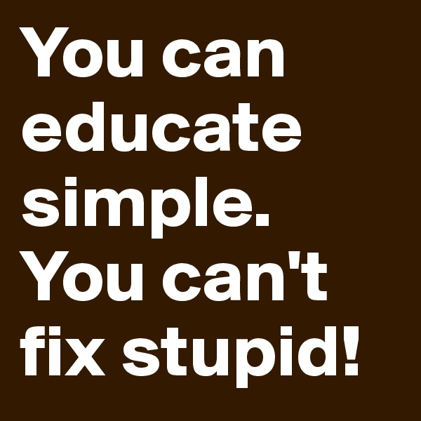 You can educate simple.  You can't fix stupid!