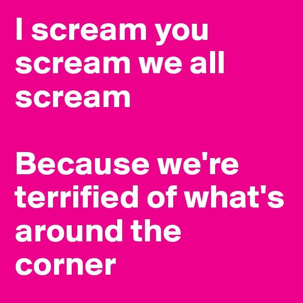I scream you scream we all scream  Because we're terrified of what's around the corner