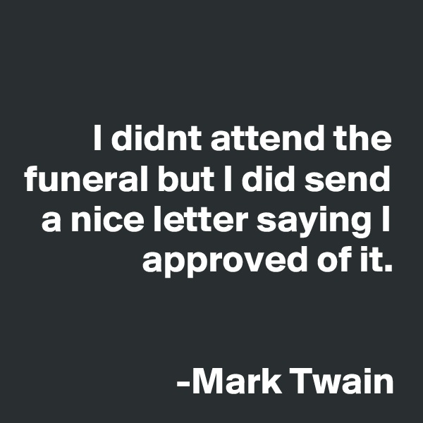 I didnt attend the funeral but I did send a nice letter saying I approved of it.    -Mark Twain