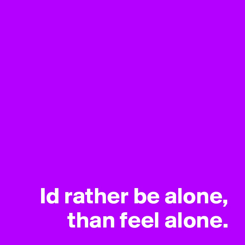 Id rather be alone, than feel alone.
