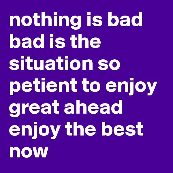 nothing is bad bad is the situation so petient to enjoy great ahead enjoy the best now