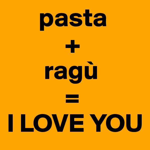 pasta            +        ragù            = I LOVE YOU
