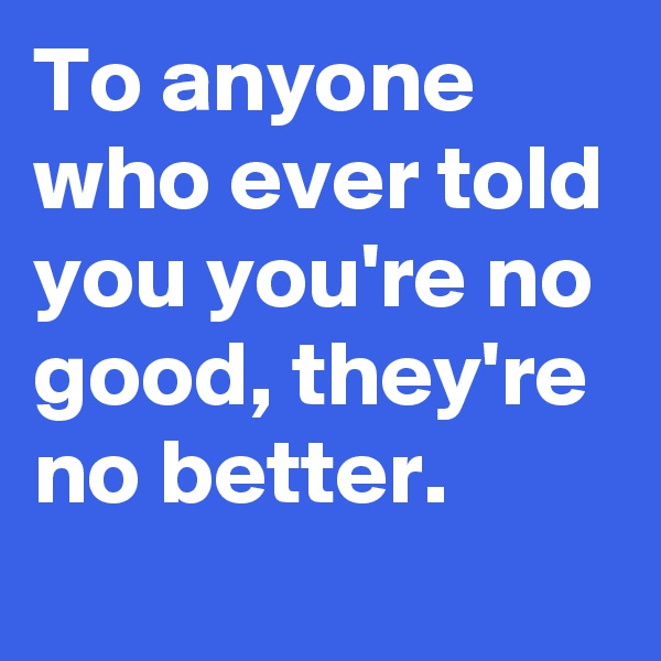 To anyone who ever told you you're no good, they're no better.