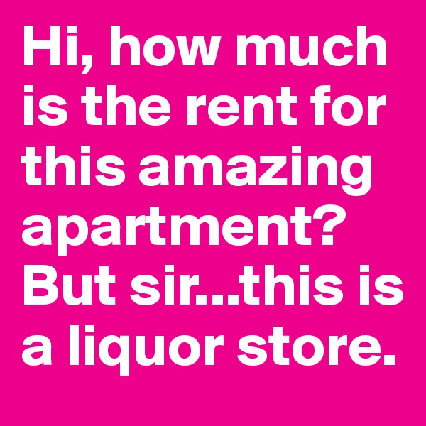 Hi, how much is the rent for this amazing apartment?  But sir...this is a liquor store.