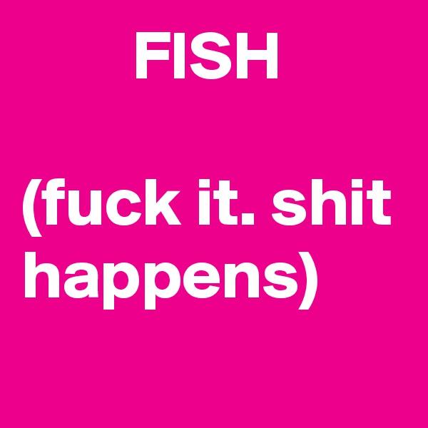 FISH  (fuck it. shit happens)