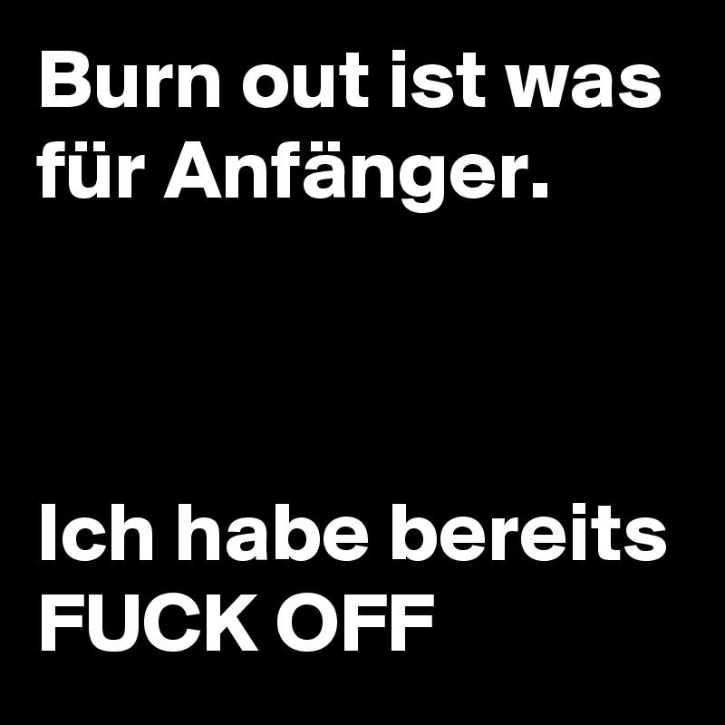 Burn out ist was für Anfänger.     Ich habe bereits FUCK OFF