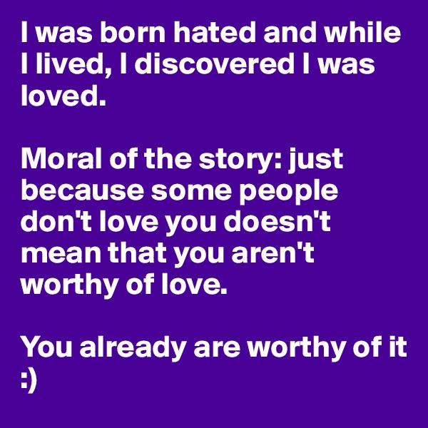 I was born hated and while I lived, I discovered I was loved.   Moral of the story: just because some people don't love you doesn't mean that you aren't worthy of love.   You already are worthy of it :)