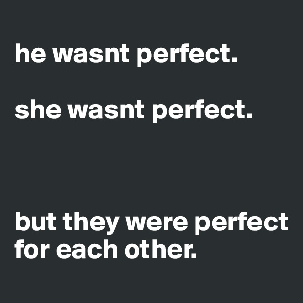 he wasnt perfect.   she wasnt perfect.     but they were perfect for each other.