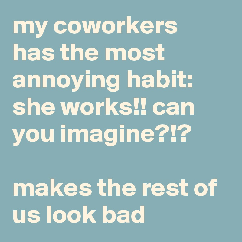 my coworkers has the most annoying habit: she works!! can you imagine?!?  makes the rest of us look bad