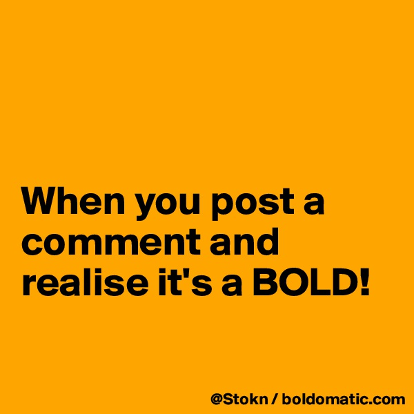 When you post a comment and realise it's a BOLD!