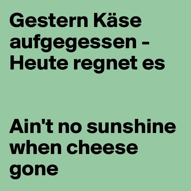 Gestern Käse aufgegessen - Heute regnet es   Ain't no sunshine when cheese gone