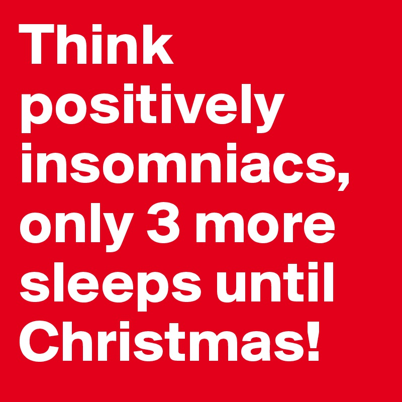 think positively insomniacs only 3 more sleeps until christmas - Sleeps Until Christmas