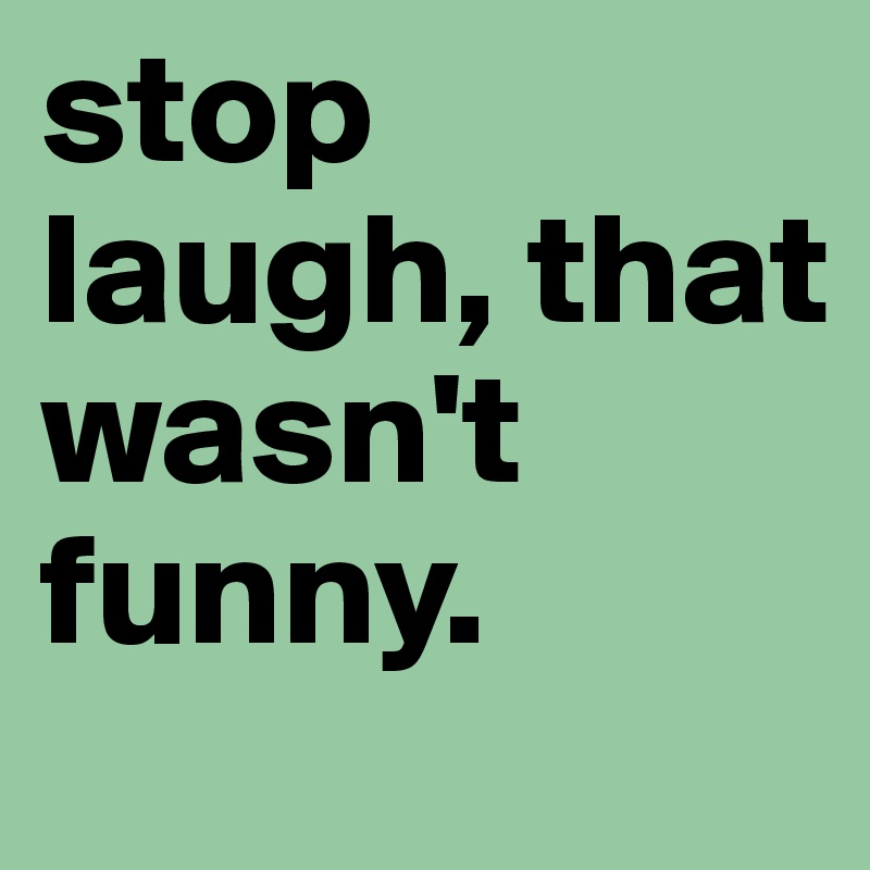 stop laugh, that wasn't funny.