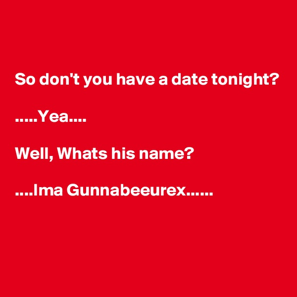 So don't you have a date tonight?  .....Yea....  Well, Whats his name?  ....Ima Gunnabeeurex......