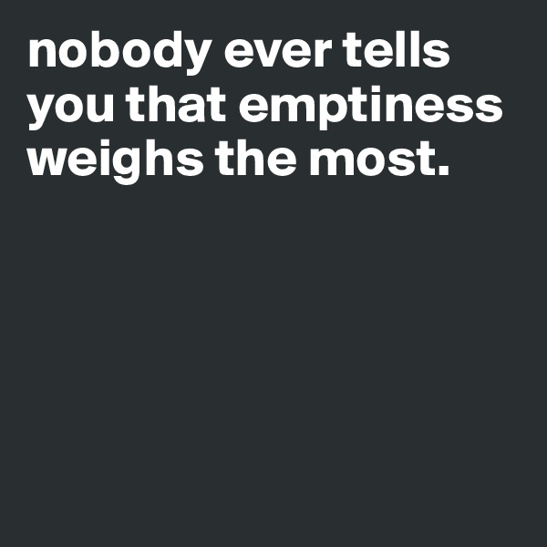 nobody ever tells you that emptiness weighs the most.