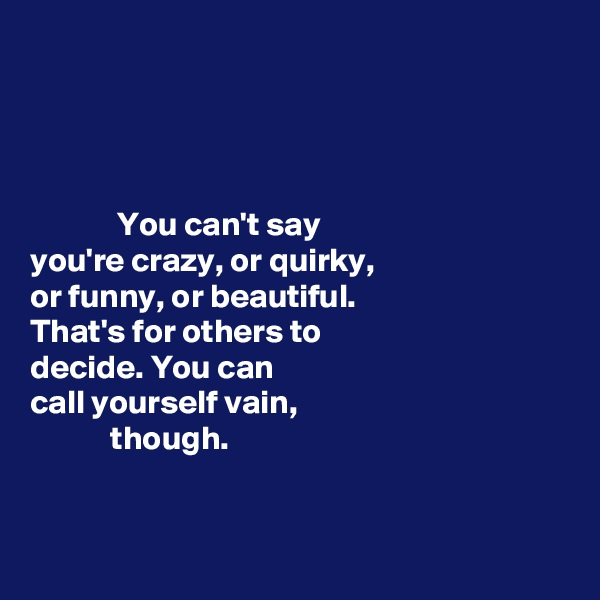 You can't say  you're crazy, or quirky,  or funny, or beautiful.  That's for others to  decide. You can  call yourself vain,              though.
